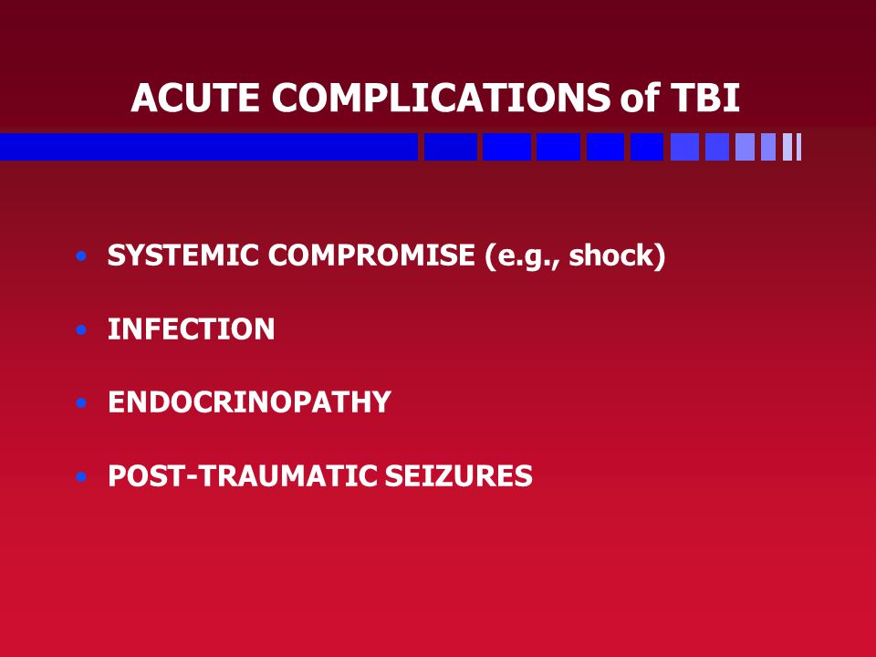 ACUTE COMPLICATIONS of TBI SYSTEMIC COMPROMISE (e.g., shock) INFECTION ENDOCRINOPATHY POST-TRAUMATIC SEIZURES