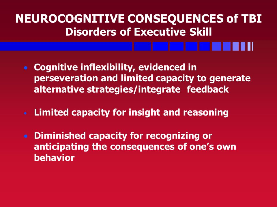 NEUROCOGNITIVE CONSEQUENCES of TBI Disorders of Executive Skill   Cognitive inflexibility, evidenced in perseveration and limited capacity to generate alternative strategies/integrate feedback Limited capacity for insight and reasoning   Diminished capacity for recognizing or anticipating the consequences of one's own behavior