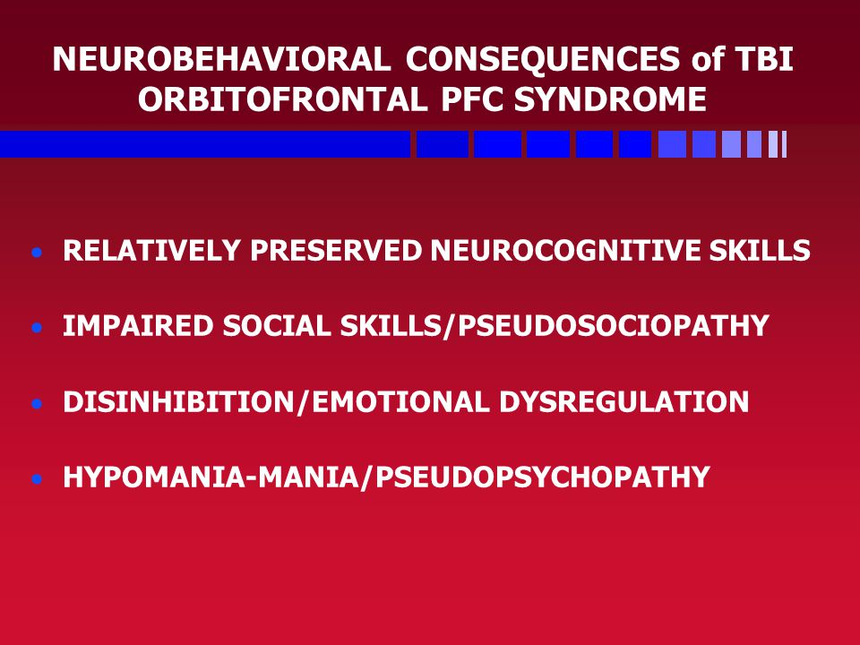 NEUROBEHAVIORAL CONSEQUENCES of TBI ORBITOFRONTAL PFC SYNDROME   RELATIVELY PRESERVED NEUROCOGNITIVE SKILLS   IMPAIRED SOCIAL SKILLS/PSEUDOSOCIOPATHY   DISINHIBITION/EMOTIONAL DYSREGULATION   HYPOMANIA-MANIA/PSEUDOPSYCHOPATHY