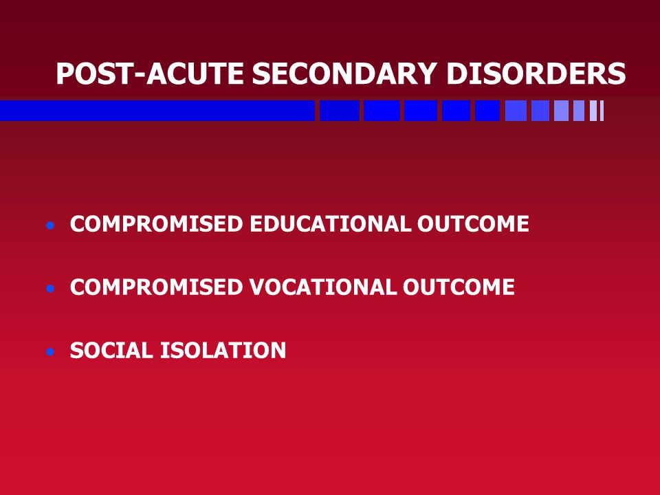 POST-ACUTE SECONDARY DISORDERS   COMPROMISED EDUCATIONAL OUTCOME   COMPROMISED VOCATIONAL OUTCOME   SOCIAL ISOLATION