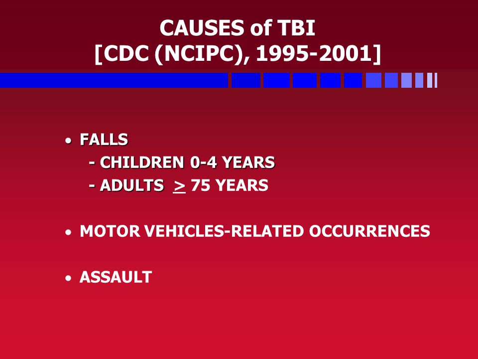 CAUSES of TBI [CDC (NCIPC), 1995-2001]  FALLS - CHILDREN 0-4 YEARS - ADULTS - ADULTS > 75 YEARS   MOTOR VEHICLES-RELATED OCCURRENCES   ASSAULT