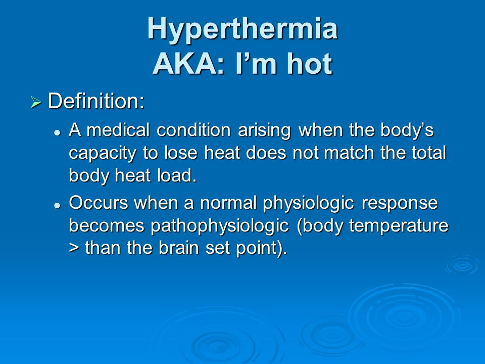 Hyperthermia AKA: I'm hot  Definition: A medical condition arising when the body's capacity to lose heat does not match the total body heat load. A m