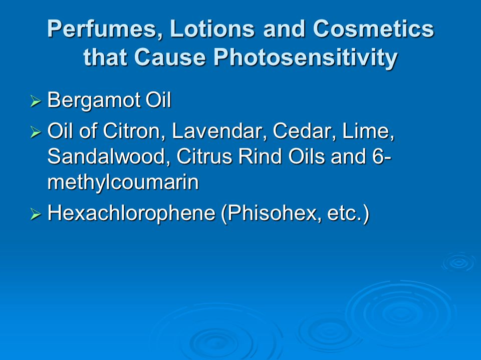 Perfumes, Lotions and Cosmetics that Cause Photosensitivity  Bergamot Oil  Oil of Citron, Lavendar, Cedar, Lime, Sandalwood, Citrus Rind Oils and 6-
