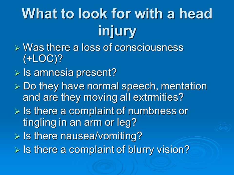What to look for with a head injury  Was there a loss of consciousness (+LOC)?  Is amnesia present?  Do they have normal speech, mentation and are