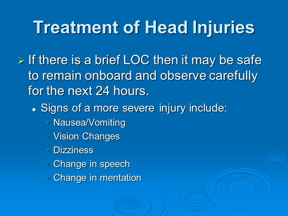 Treatment of Head Injuries  If there is a brief LOC then it may be safe to remain onboard and observe carefully for the next 24 hours. Signs of a mor