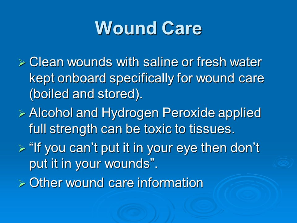 Wound Care  Clean wounds with saline or fresh water kept onboard specifically for wound care (boiled and stored).  Alcohol and Hydrogen Peroxide app