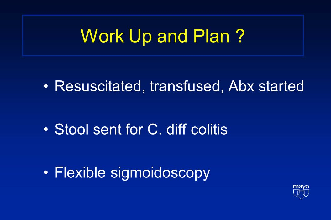 Work Up and Plan . Resuscitated, transfused, Abx started Stool sent for C.