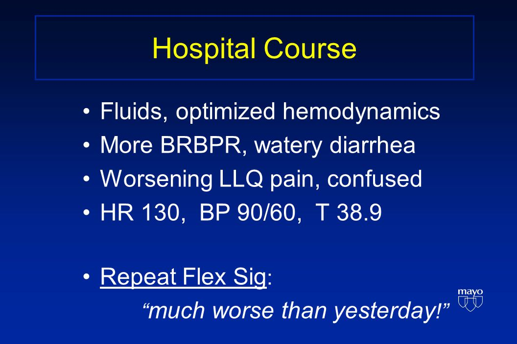 Hospital Course Fluids, optimized hemodynamics More BRBPR, watery diarrhea Worsening LLQ pain, confused HR 130, BP 90/60, T 38.9 Repeat Flex Sig : much worse than yesterday !
