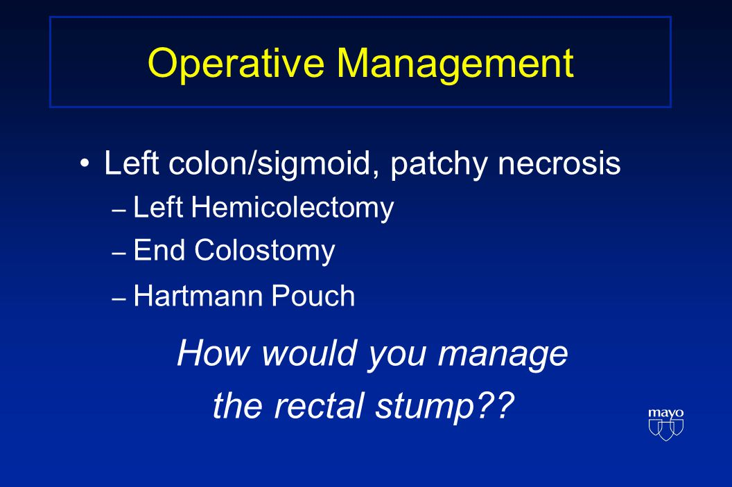 Operative Management Left colon/sigmoid, patchy necrosis – Left Hemicolectomy – End Colostomy – Hartmann Pouch How would you manage the rectal stump