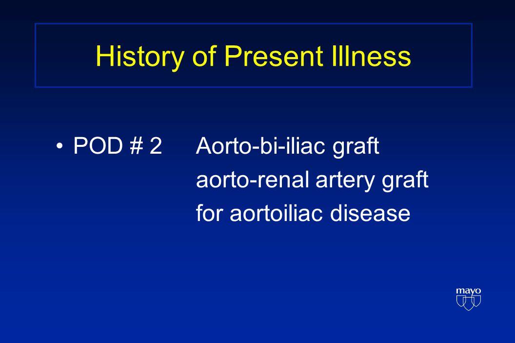 History of Present Illness POD # 2Aorto-bi-iliac graft aorto-renal artery graft for aortoiliac disease