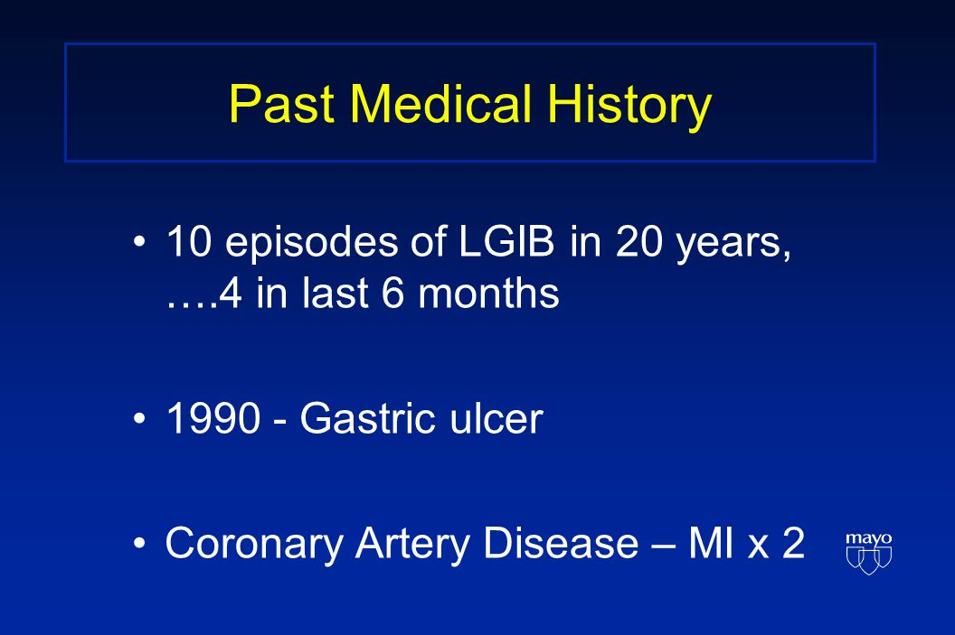 Past Medical History 10 episodes of LGIB in 20 years, ….4 in last 6 months 1990 - Gastric ulcer Coronary Artery Disease – MI x 2