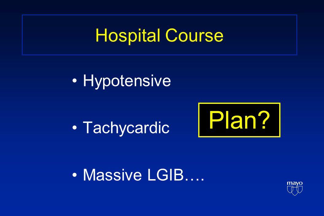Hospital Course Hypotensive Tachycardic Massive LGIB…. Plan