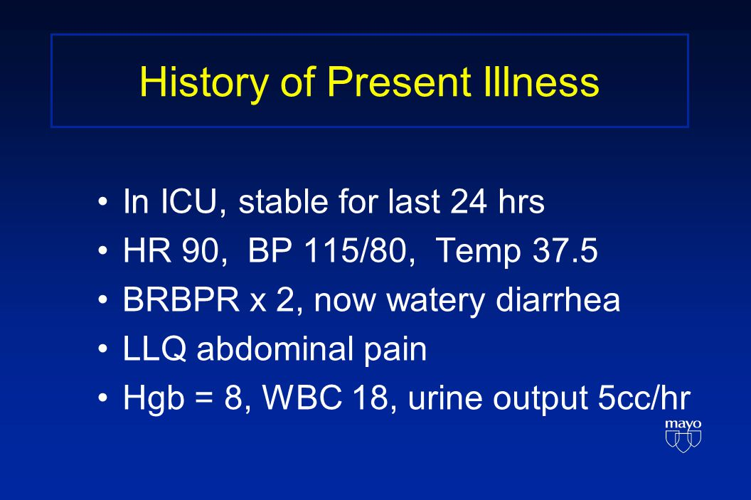 History of Present Illness In ICU, stable for last 24 hrs HR 90, BP 115/80, Temp 37.5 BRBPR x 2, now watery diarrhea LLQ abdominal pain Hgb = 8, WBC 18, urine output 5cc/hr