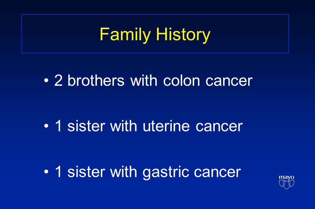 Family History 2 brothers with colon cancer 1 sister with uterine cancer 1 sister with gastric cancer