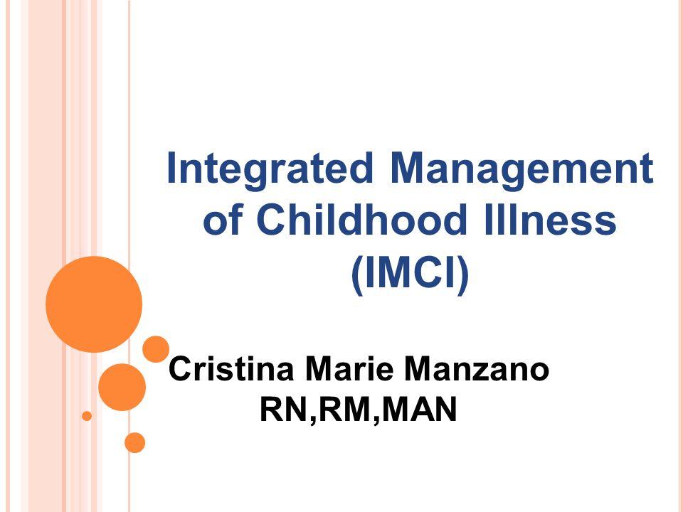 Cristina Marie Manzano RN,RM,MAN Integrated Management of Childhood Illness (IMCI)