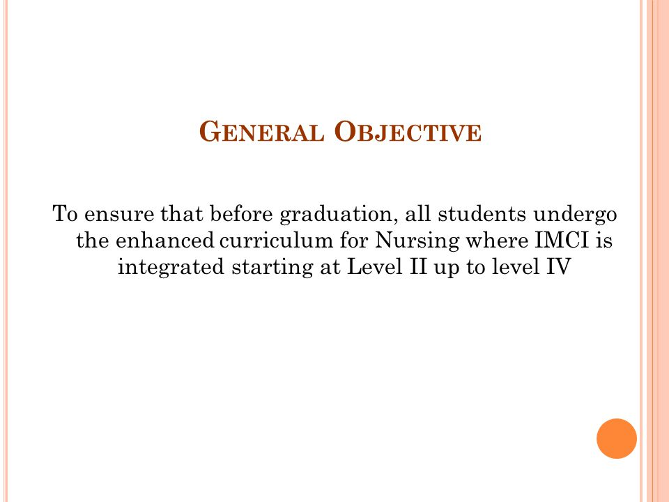 G ENERAL O BJECTIVE To ensure that before graduation, all students undergo the enhanced curriculum for Nursing where IMCI is integrated starting at Le