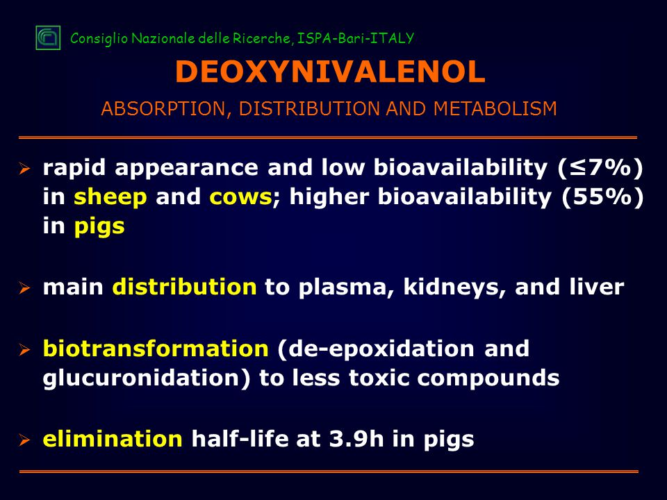  rapid appearance and low bioavailability (≤7%) in sheep and cows; higher bioavailability (55%) in pigs  main distribution to plasma, kidneys, and liver  biotransformation (de-epoxidation and glucuronidation) to less toxic compounds  elimination half-life at 3.9h in pigs DEOXYNIVALENOL ABSORPTION, DISTRIBUTION AND METABOLISM Consiglio Nazionale delle Ricerche, ISPA-Bari-ITALY
