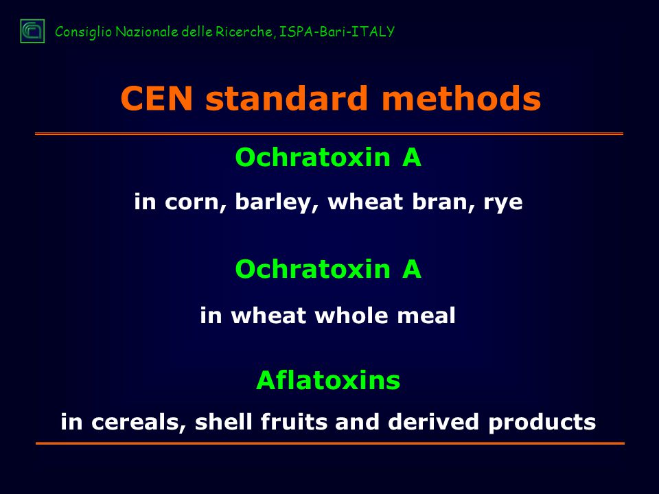 CEN standard methods Ochratoxin A in corn, barley, wheat bran, rye Ochratoxin A in wheat whole meal Aflatoxins in cereals, shell fruits and derived products Consiglio Nazionale delle Ricerche, ISPA-Bari-ITALY