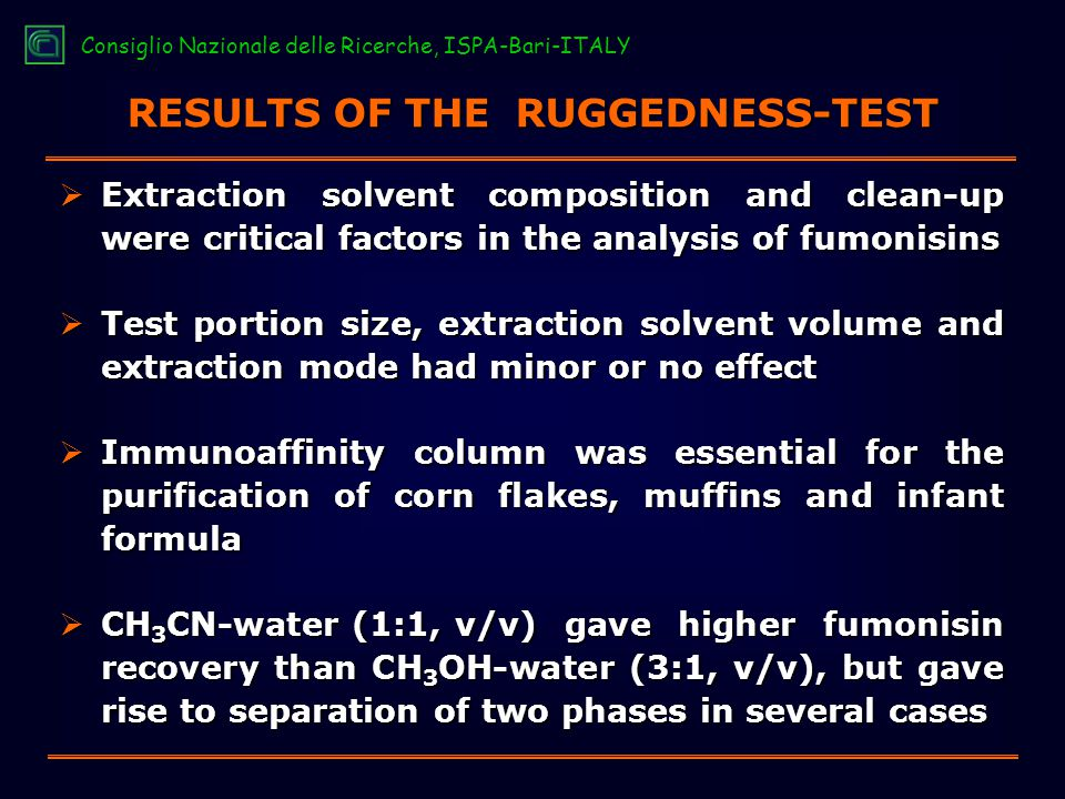 RESULTS OF THE RUGGEDNESS-TEST  Extraction solvent composition and clean-up were critical factors in the analysis of fumonisins  Test portion size, extraction solvent volume and extraction mode had minor or no effect  Immunoaffinity column was essential for the purification of corn flakes, muffins and infant formula  CH 3 CN-water (1:1, v/v) gave higher fumonisin recovery than CH 3 OH-water (3:1, v/v), but gave rise to separation of two phases in several cases Consiglio Nazionale delle Ricerche, ISPA-Bari-ITALY