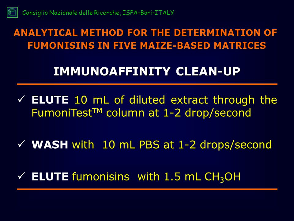 IMMUNOAFFINITY CLEAN-UP ELUTE 10 mL of diluted extract through the FumoniTest TM column at 1-2 drop/second WASH with 10 mL PBS at 1-2 drops/second ELUTE fumonisins with 1.5 mL CH 3 OH ANALYTICAL METHOD FOR THE DETERMINATION OF FUMONISINS IN FIVE MAIZE-BASED MATRICES Consiglio Nazionale delle Ricerche, ISPA-Bari-ITALY