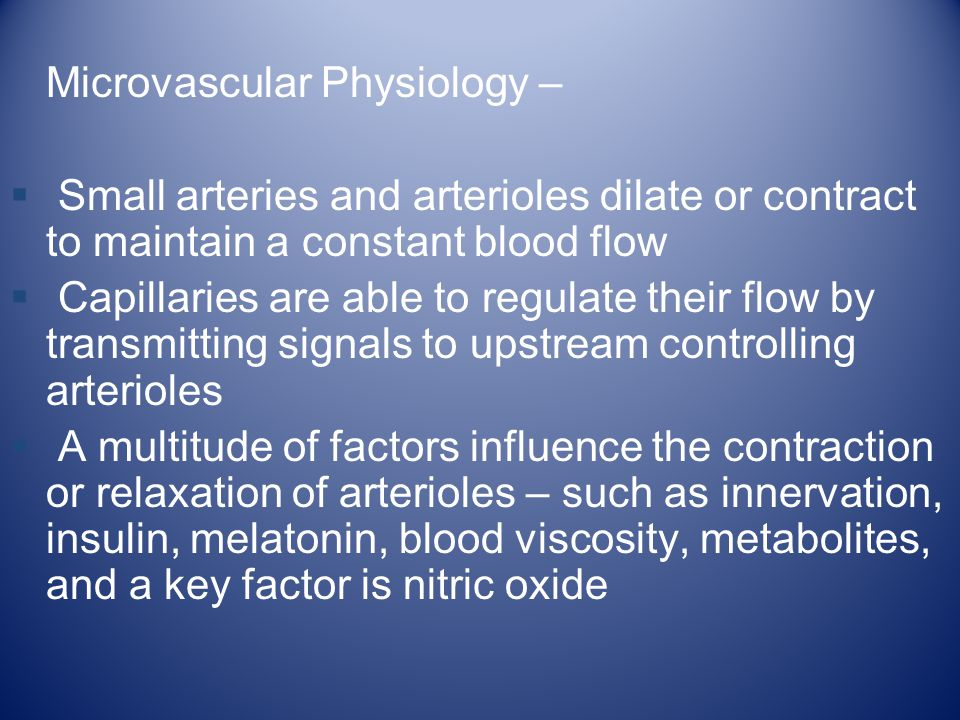 Microvascular Physiology –  Small arteries and arterioles dilate or contract to maintain a constant blood flow  Capillaries are able to regulate the