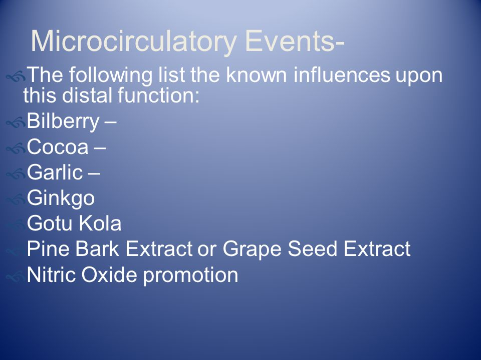 Microcirculatory Events-  The following list the known influences upon this distal function:  Bilberry –  Cocoa –  Garlic –  Ginkgo  Gotu Kola 