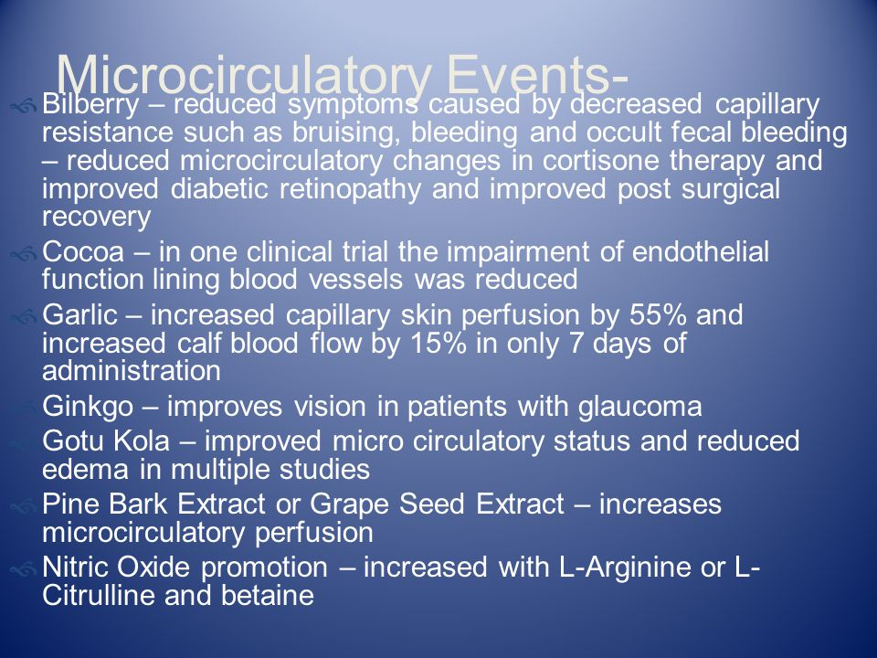 Microcirculatory Events-  Bilberry – reduced symptoms caused by decreased capillary resistance such as bruising, bleeding and occult fecal bleeding –