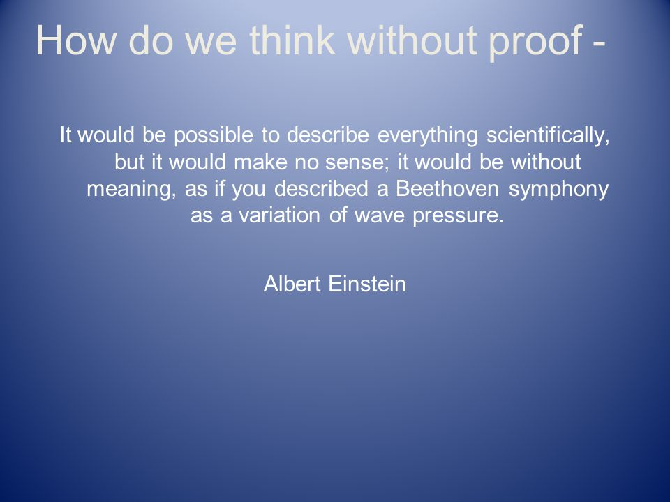 How do we think without proof - It would be possible to describe everything scientifically, but it would make no sense; it would be without meaning, a