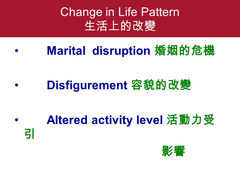 Change in Life Pattern 生活上的改變 Marital disruption 婚姻的危機 Disfigurement 容貌的改變 Altered activity level 活動力受 引 影響
