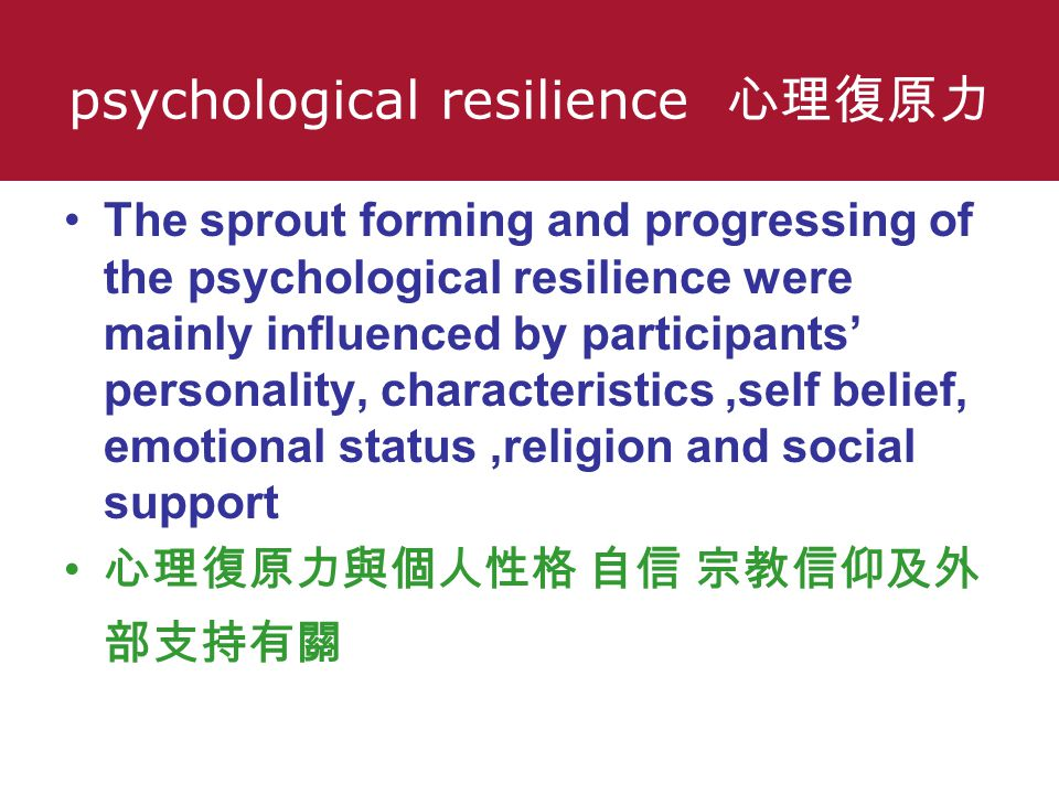 psychological resilience 心理復原力 The sprout forming and progressing of the psychological resilience were mainly influenced by participants' personality, characteristics,self belief, emotional status,religion and social support 心理復原力與個人性格 自信 宗教信仰及外 部支持有關 心理復原力 與