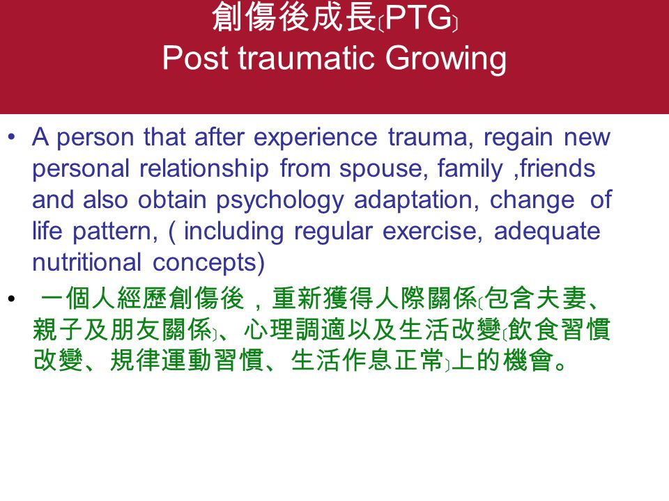 創傷後成長﹝ PTG ﹞ Post traumatic Growing A person that after experience trauma, regain new personal relationship from spouse, family,friends and also obtain psychology adaptation, change of life pattern, ( including regular exercise, adequate nutritional concepts) 一個人經歷創傷後,重新獲得人際關係﹝包含夫妻、 親子及朋友關係﹞、心理調適以及生活改變﹝飲食習慣 改變、規律運動習慣、生活作息正常﹞上的機會。