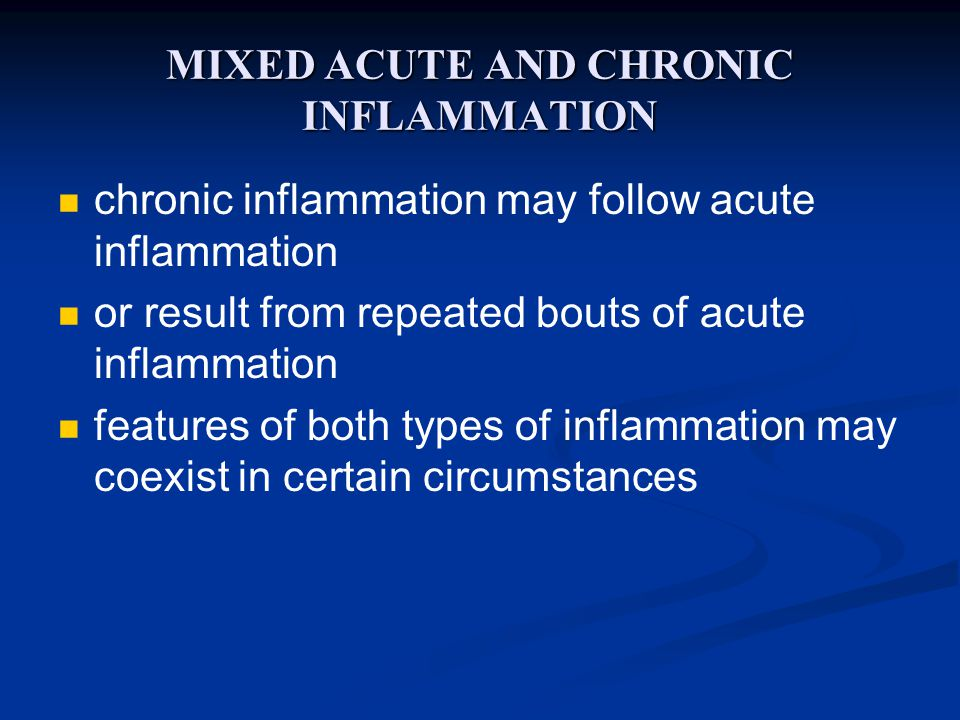 MIXED ACUTE AND CHRONIC INFLAMMATION chronic inflammation may follow acute inflammation or result from repeated bouts of acute inflammation features of both types of inflammation may coexist in certain circumstances