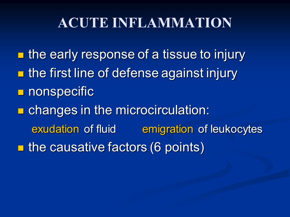 ACUTE INFLAMMATION the early response of a tissue to injury the early response of a tissue to injury the first line of defense against injury the first line of defense against injury nonspecific nonspecific changes in the microcirculation: changes in the microcirculation: exudation of fluid emigration of leukocytes exudation of fluid emigration of leukocytes the causative factors (6 points) the causative factors (6 points)