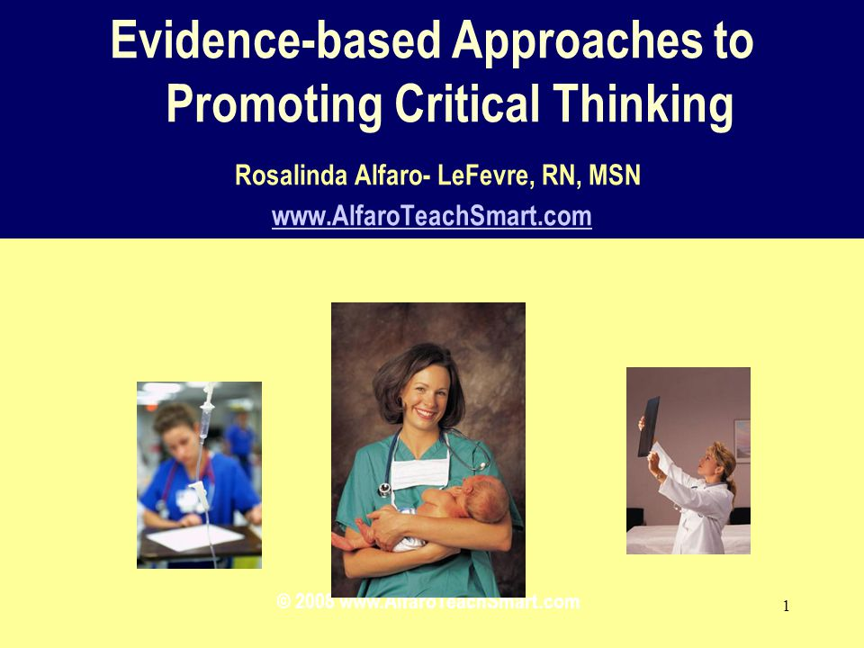 © 2008 www.AlfaroTeachSmart.com 1 Evidence-based Approaches to Promoting Critical Thinking Rosalinda Alfaro- LeFevre, RN, MSN www.AlfaroTeachSmart.com www.AlfaroTeachSmart.com