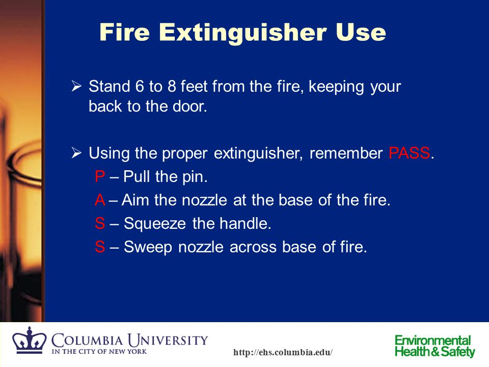 73 http://ehs.columbia.edu/ Fire Extinguisher Use  Use extinguisher if: –You are properly trained. –Fire is very small.  Report the fire before atte