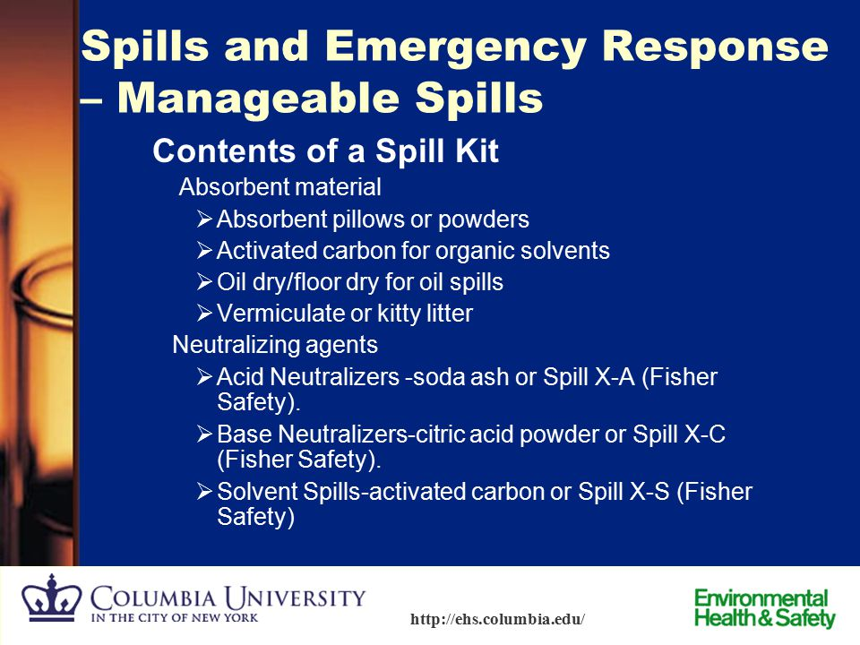 88 http://ehs.columbia.edu/ Spills and Emergency Response – Manageable Spills Spill Kit Know where your spill kit is located and become familiar with
