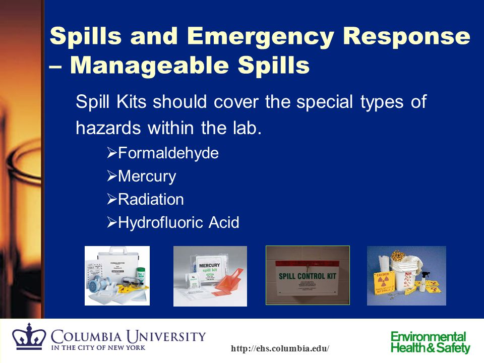 89 http://ehs.columbia.edu/ Spills and Emergency Response – Manageable Spills Contents of a Spill Kit Absorbent material  Absorbent pillows or powder