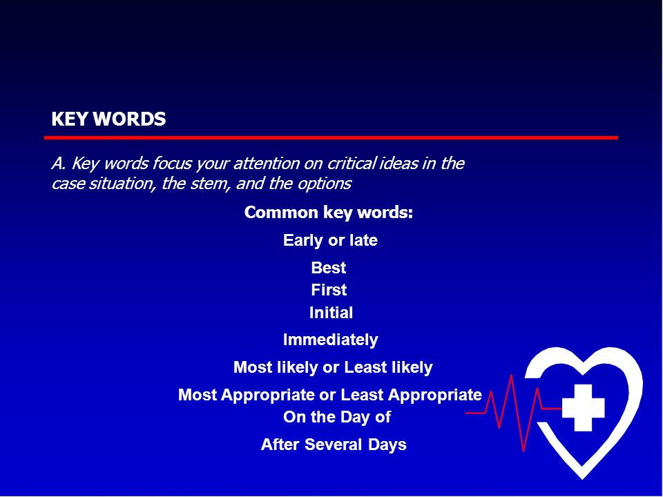 KEY WORDS After Several Days A. Key words focus your attention on critical ideas in the case situation, the stem, and the options Common key words: Ea