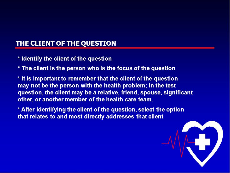 THE CLIENT OF THE QUESTION * Identify the client of the question * The client is the person who is the focus of the question * It is important to reme