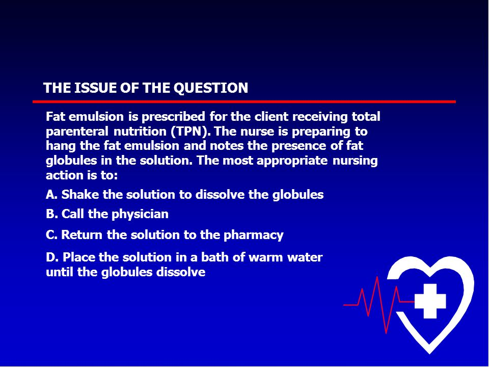 THE ISSUE OF THE QUESTION Fat emulsion is prescribed for the client receiving total parenteral nutrition (TPN). The nurse is preparing to hang the fat