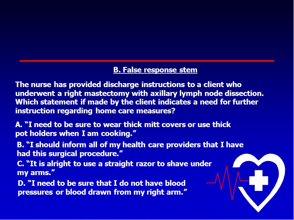B. False response stem The nurse has provided discharge instructions to a client who underwent a right mastectomy with axillary lymph node dissection.