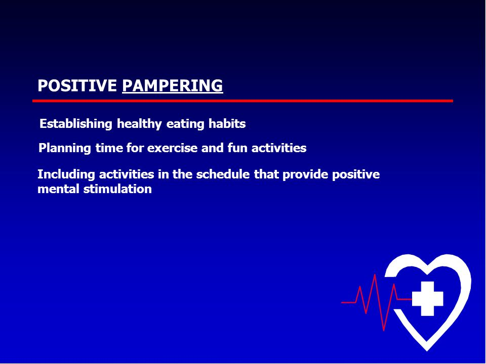 POSITIVE PAMPERING Establishing healthy eating habits Planning time for exercise and fun activities Including activities in the schedule that provide