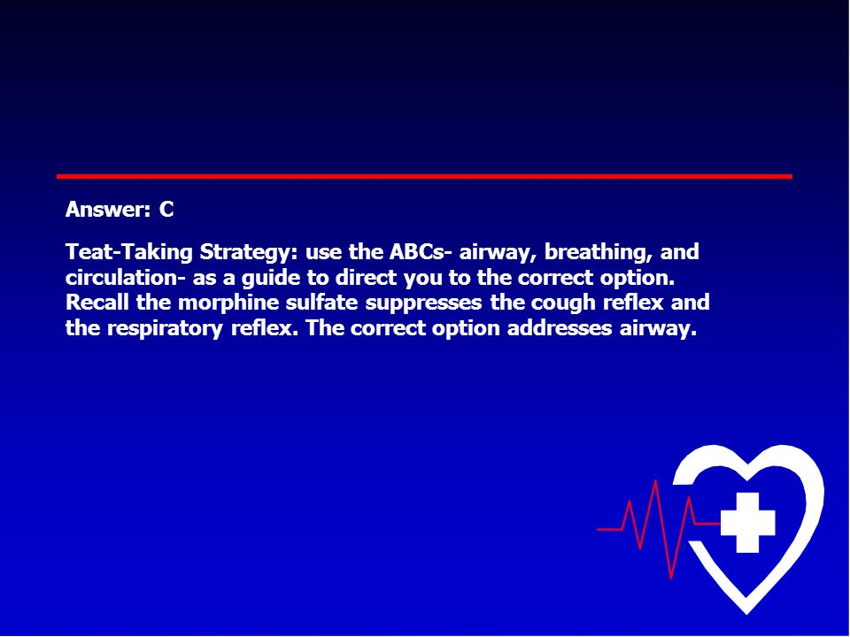 Answer: C Teat-Taking Strategy: use the ABCs- airway, breathing, and circulation- as a guide to direct you to the correct option. Recall the morphine