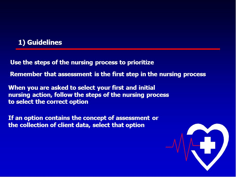 1) Guidelines Use the steps of the nursing process to prioritize Remember that assessment is the first step in the nursing process When you are asked