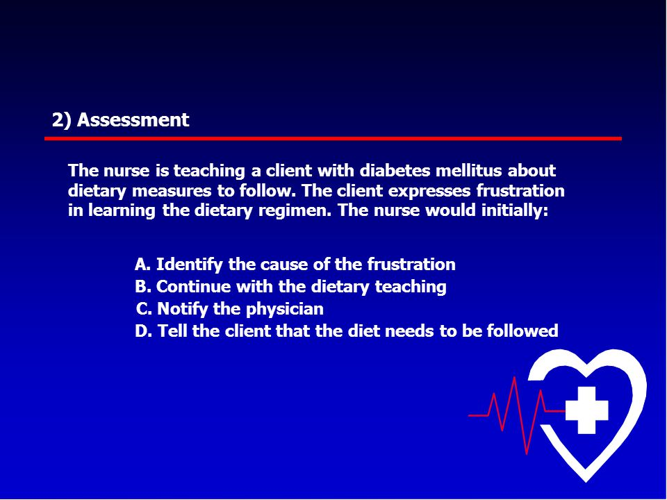 2) Assessment The nurse is teaching a client with diabetes mellitus about dietary measures to follow. The client expresses frustration in learning the