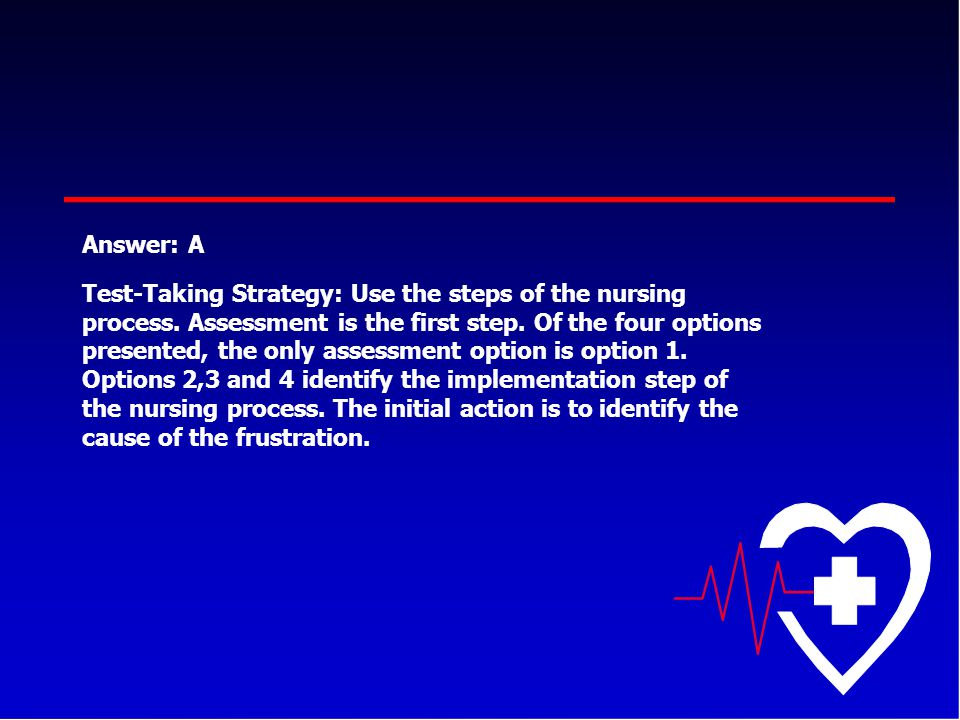Answer: A Test-Taking Strategy: Use the steps of the nursing process. Assessment is the first step. Of the four options presented, the only assessment