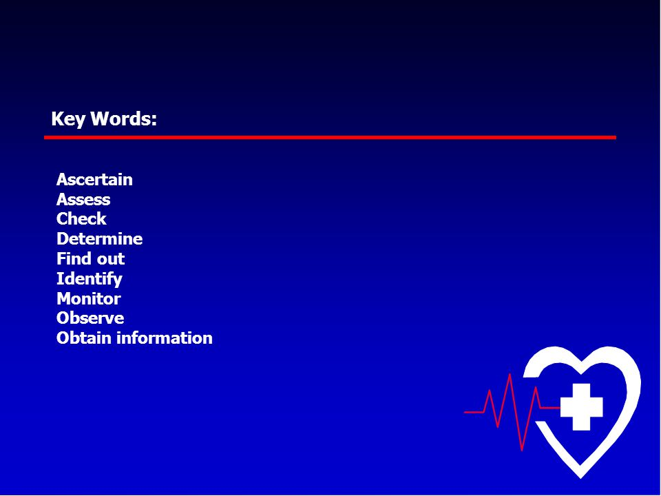 Key Words: Ascertain Assess Check Determine Find out Identify Monitor Observe Obtain information
