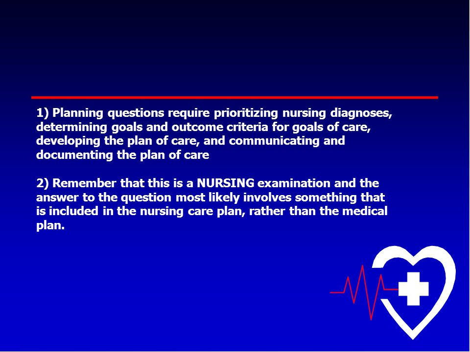 1) Planning questions require prioritizing nursing diagnoses, determining goals and outcome criteria for goals of care, developing the plan of care, a