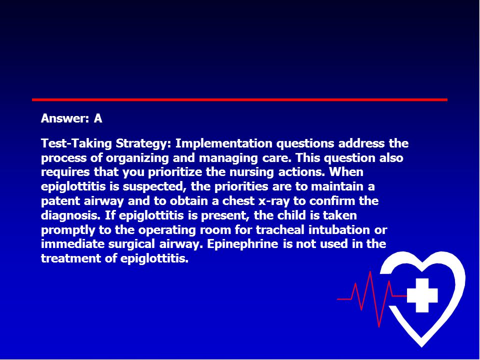 Answer: A Test-Taking Strategy: Implementation questions address the process of organizing and managing care. This question also requires that you pri