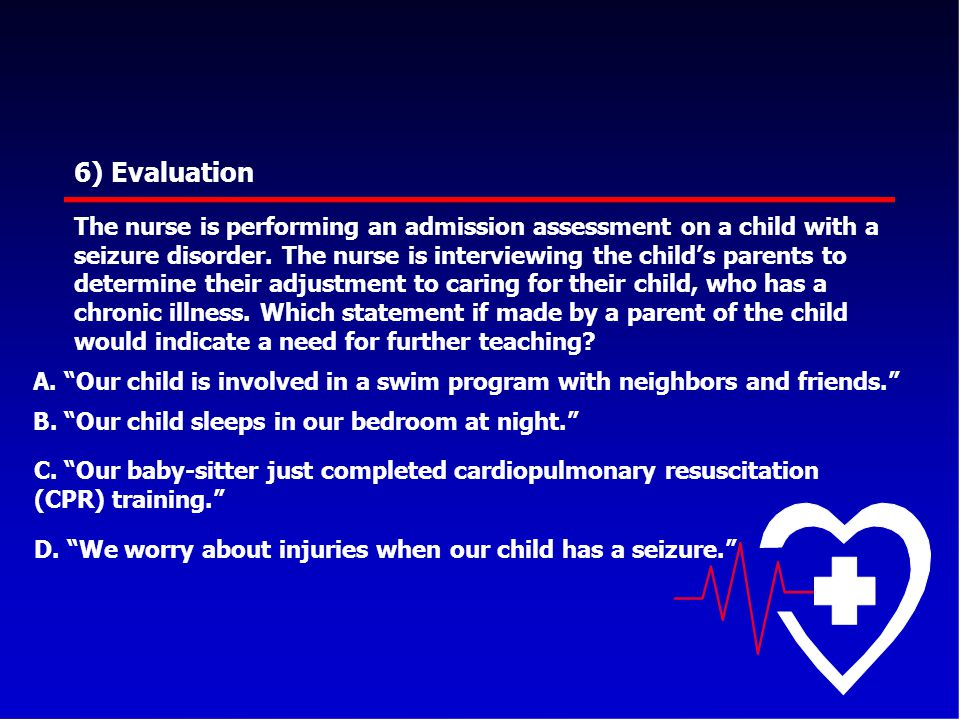 6) Evaluation The nurse is performing an admission assessment on a child with a seizure disorder. The nurse is interviewing the child's parents to det
